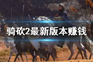 《骑马与砍杀2》最新版本赚钱技巧分享 最新版本怎么赚钱?