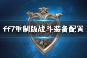 《最终幻想7重制版》装备怎么配置?战斗装备配置心得