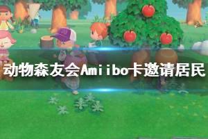 《集合啦动物森友会》Amiibo卡邀请居民方法介绍 怎么用Amiibo卡邀请居民
