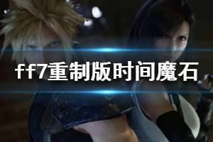 《最终幻想7重制版》时间魔石有什么用 时间魔石玩法技巧介绍