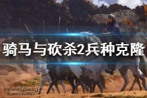 《骑马与砍杀2》怎么刷兵种数量 兵种克隆方法介绍