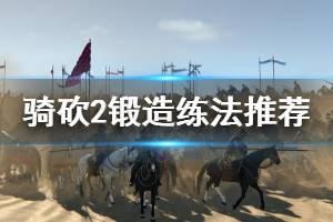 《骑马与砍杀2》锻造怎么练 锻造练法推荐