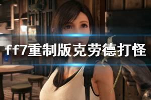 《最终幻想7重制版》克劳德打怪技巧说明 克劳德打怪思路详细介绍