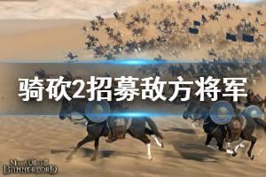 《骑马与砍杀2》怎么招募敌方将军 快速招募敌方将军方法一览