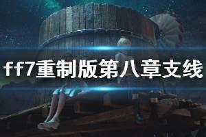 《最终幻想7重制版》第八章支线有哪些?第八章支线任务图文详解