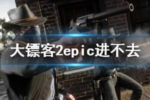 《荒野大镖客2》epic进不去游戏怎么办 epic进不去解决方法一览