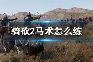 《骑马与砍杀2》马术怎么练 马术快速提升方法介绍