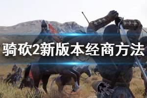 《骑马与砍杀2》新版本怎么经商 新版本经商方法介绍