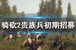 《骑马与砍杀2》初期怎么招贵族兵?贵族兵初期招募技巧