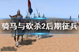 《骑马与砍杀2》后期怎么征兵 后期征兵方法推荐
