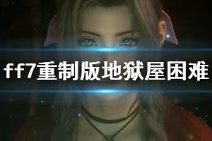 《最终幻想7重制版》地狱屋困难难度怎么过?地狱屋困难难度简单打法