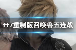 《最终幻想7重制版》召唤兽五连战怎么过?召唤兽五连战低配打法