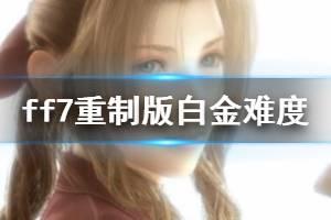 《最终幻想7重制版》白金时间多长?白金难度搭配与战斗技巧