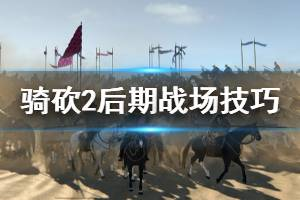 《骑马与砍杀2》后期战场怎么玩 后期战场技巧分享