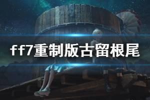 《最终幻想7重制版》古留根尾的宝藏任务怎么做?古留根尾的财产流程视频