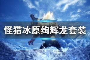 《怪物猎人世界冰原》绚辉龙m位套装效果介绍 m位绚辉龙装备技能是什么