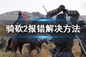 《骑马与砍杀2》applicationcrash怎么办 applicationcrash解决方法一览