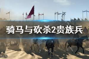 《骑马与砍杀2》贵族兵刷新机制是什么?贵族兵刷新规律讲解