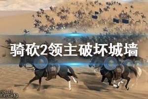 《骑马与砍杀2》城墙怎么拆 破坏城墙方法一览