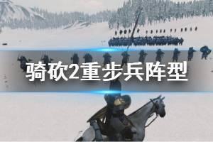 《骑马与砍杀2》重步兵阵型有哪些?重步兵阵型玩法心得