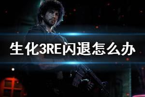 《生化危机3重制版》闪退怎么办 游戏常见问题解决办法一览