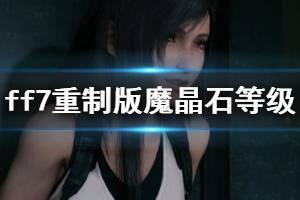 《最终幻想7重制版》魔晶石等级快速提升技巧 魔晶石等级怎么提升?