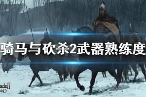 《骑马与砍杀2》武器熟练度机制说明 武器熟练度是什么