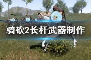 《骑马与砍杀2》长杆武器怎么做 长杆武器制作方案分享