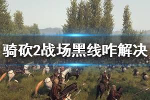 《骑马与砍杀2》战场黑线怎么解决 战场黑线解决办法介绍