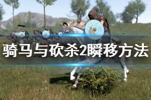 《骑马与砍杀2》怎么瞬间移动 游戏瞬移方法一览