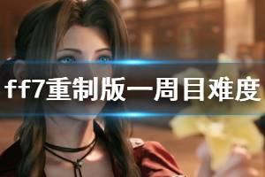《最终幻想7重制版》一周目难度怎么玩?一周目难度玩法技巧