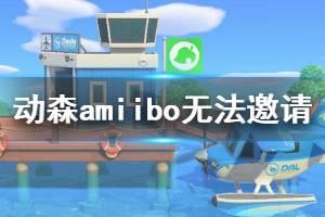 《集合啦动物森友会》amiibo卡无法邀请怎么办 amiibo无法邀请解决办法