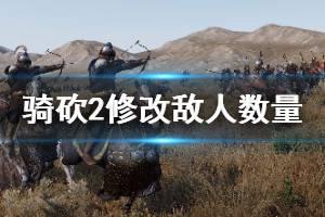 《骑马与砍杀2》怎么修改敌人的数量 敌人数量修改方法介绍