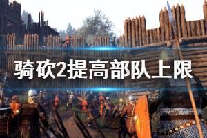 《骑马与砍杀2》怎么增加部队上限 部队人数上限增加方法介绍