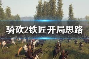 《骑马与砍杀2》铁匠怎么开局 铁匠开局思路介绍