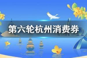 第六轮杭州消费券什么时候发放 杭州消费券第六轮领取使用攻略