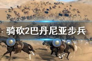 《骑马与砍杀2》巴丹尼亚步兵厉害吗 巴丹尼亚步兵强度介绍