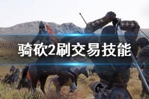 《骑马与砍杀2》怎么刷交易等级 刷交易技能方法推荐