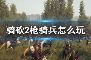 《骑马与砍杀2》枪骑兵怎么玩 枪骑兵玩法技巧分享