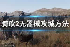 《骑马与砍杀2》没有攻城器械怎么攻城 无器械攻城方法分享