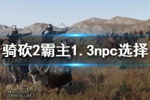 《骑马与砍杀2》1.3伙伴怎么选择 1.3版本npc选择推荐