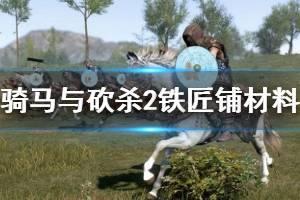 《骑马与砍杀2》铁匠铺材料怎么获取?铁匠攻略技巧详解