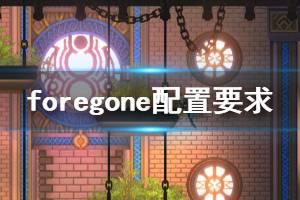 《Foregone》游戏什么配置能玩?游戏配置要求介绍