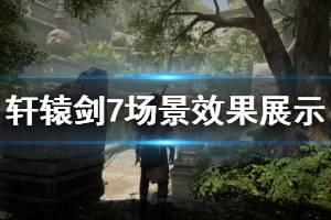 《轩辕剑7》场景效果展示视频 场景效果怎么样?