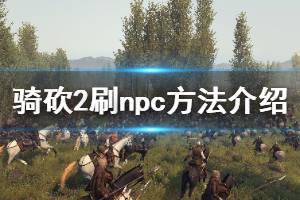《骑马与砍杀2》npc怎么刷 刷npc方法介绍