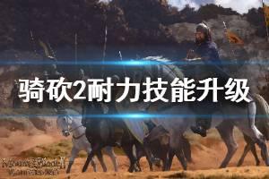《骑马与砍杀2》耐力系技能怎么升级 耐力技能速刷方法介绍