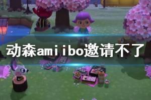 《集合啦动物森友会》amiibo邀请不了怎么办 amiibo无法联系解决办法