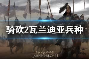 《骑马与砍杀2》瓦兰迪亚兵种详解 瓦兰迪亚兵种怎么玩