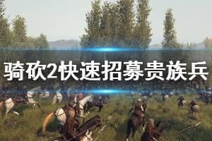 《骑马与砍杀2》如何招募贵族兵 贵族兵快速招募方法介绍