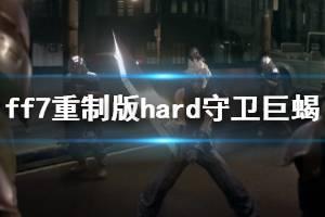 《最终幻想7重制版》守卫巨蝎怎么打?hard守卫巨蝎偷懒打法技巧